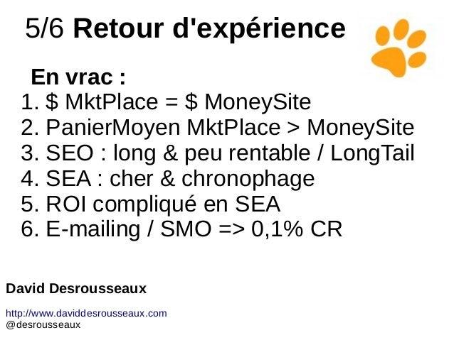 5/6 Retour d'expérience En vrac : 1. $ MktPlace = $ MoneySite 2. PanierMoyen MktPlace > MoneySite 3. SEO : long & peu rent...