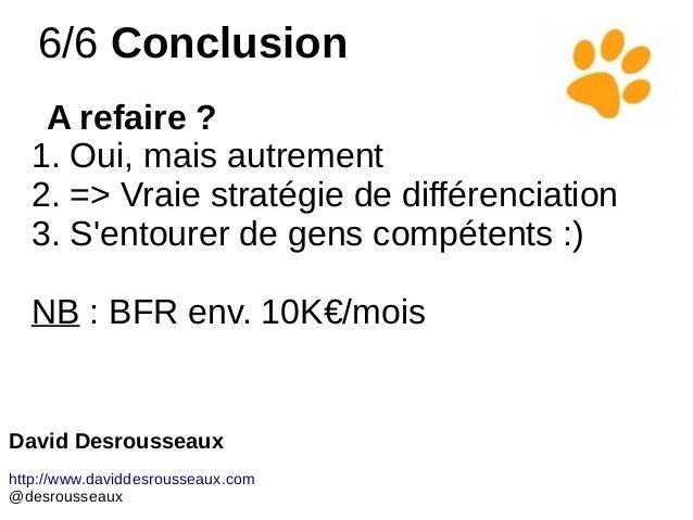 6/6 Conclusion A refaire ? 1. Oui, mais autrement 2. => Vraie stratégie de différenciation 3. S'entourer de gens compétent...