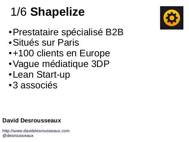 1/6 Shapelize ● Prestataire spécialisé B2B ● Situés sur Paris ● +100 clients en Europe ● Vague médiatique 3DP ● Lean Start...