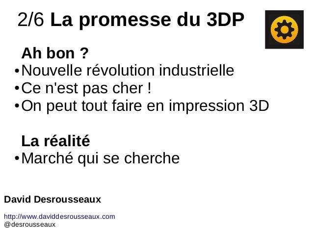 2/6 La promesse du 3DP Ah bon ? ● Nouvelle révolution industrielle ● Ce n'est pas cher ! ● On peut tout faire en impressio...