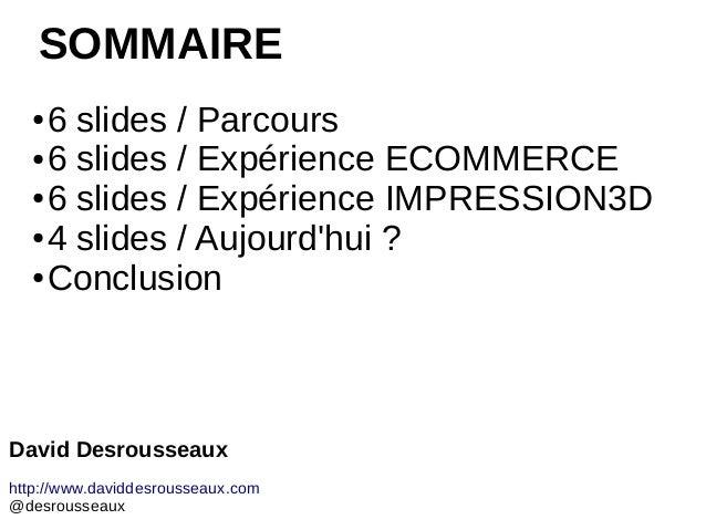 SOMMAIRE ● 6 slides / Parcours ● 6 slides / Expérience ECOMMERCE ● 6 slides / Expérience IMPRESSION3D ● 4 slides / Aujourd...