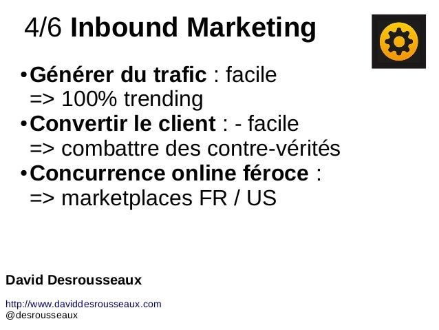 4/6 Inbound Marketing ● Générer du trafic : facile => 100% trending ● Convertir le client : - facile => combattre des cont...