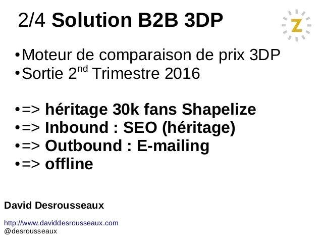 2/4 Solution B2B 3DP ● Moteur de comparaison de prix 3DP ● Sortie 2nd Trimestre 2016 ● => héritage 30k fans Shapelize ● =>...