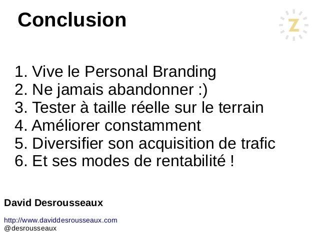 David Desrousseaux http://www.daviddesrousseaux.com @desrousseaux 1. Vive le Personal Branding 2. Ne jamais abandonner :) ...