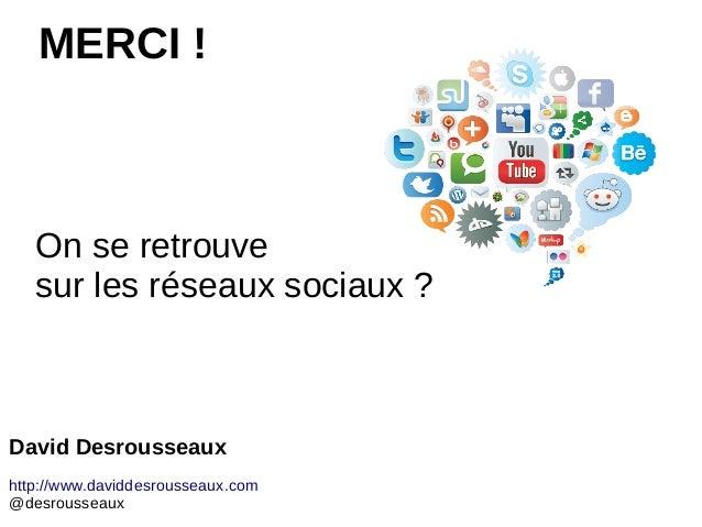 On se retrouve sur les réseaux sociaux ? MERCI ! David Desrousseaux http://www.daviddesrousseaux.com @desrousseaux