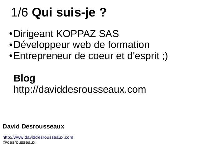 1/6 Qui suis-je ? ● Dirigeant KOPPAZ SAS ● Développeur web de formation ● Entrepreneur de coeur et d'esprit ;) Blog http:/...
