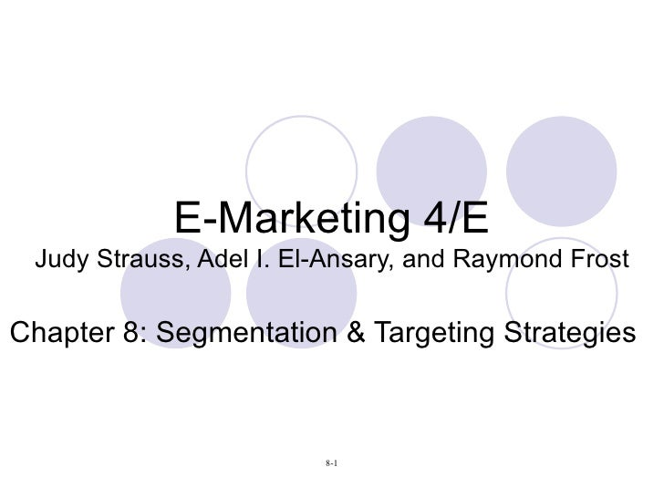 E-Marketing 4/E Judy Strauss, Adel I. El-Ansary, and Raymond Frost Chapter 8: Segmentation & Targeting Strategies