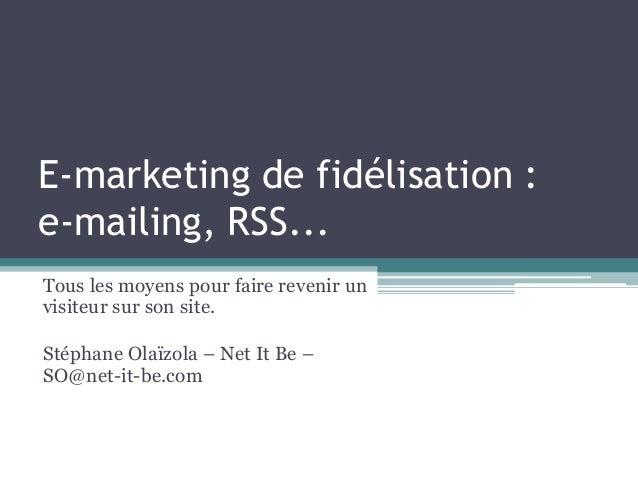 E-marketing de fidélisation : e-mailing, RSS... Tous les moyens pour faire revenir un visiteur sur son site. Stéphane Olaï...