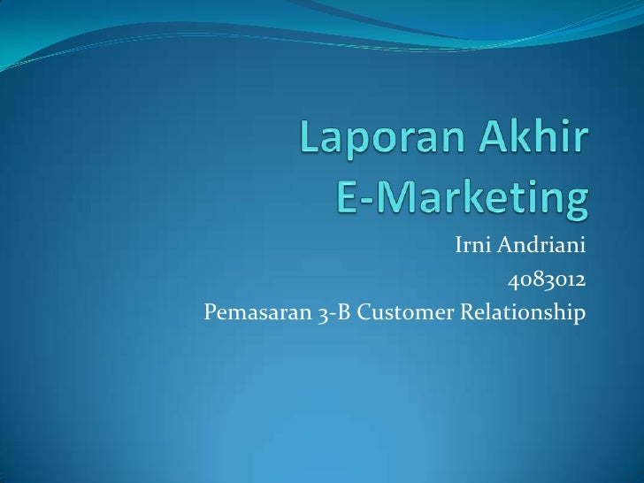 Laporan Akhir E-Marketing<br />Irni Andriani<br />4083012<br />Pemasaran 3-B Customer Relationship<br />