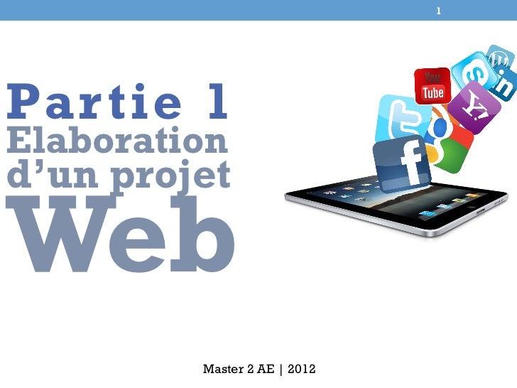 1Par tie 1Elaborationd'un projetWeb         Master 2 AE | 2012