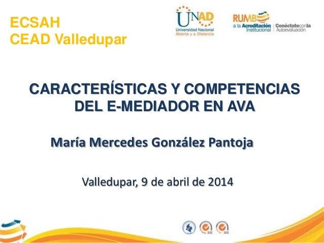 ECSAH CEAD Valledupar CARACTERÍSTICAS Y COMPETENCIAS DEL E-MEDIADOR EN AVA María Mercedes González Pantoja Valledupar, 9 d...