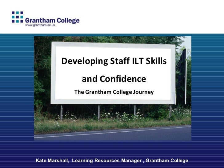 Kate Marshall,  Learning Resources Manager , Grantham College Developing Staff ILT Skills and Confidence The Grantham Coll...