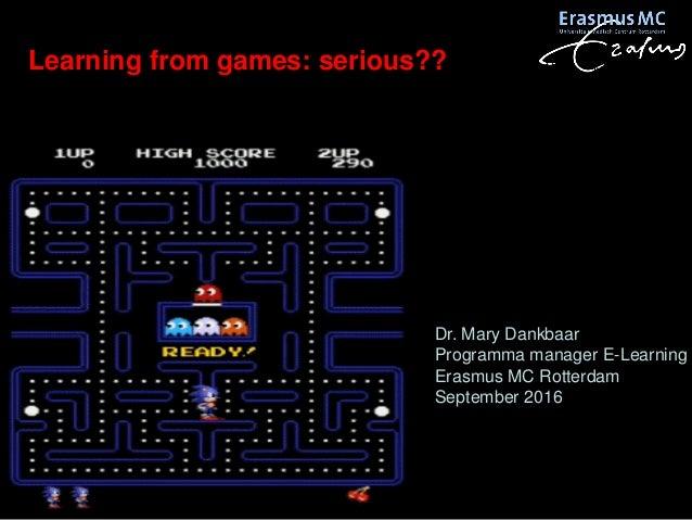 Learning from games: serious?? Dr. Mary Dankbaar Programma manager E-Learning Erasmus MC Rotterdam September 2016