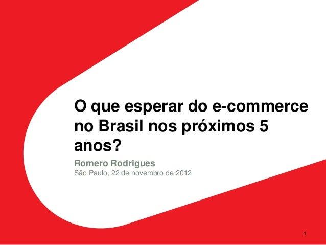 O que esperar do e-commerceno Brasil nos próximos 5anos?Romero RodriguesSão Paulo, 22 de novembro de 2012                 ...