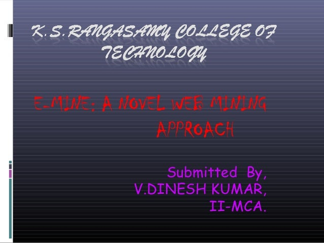 E-MINE: A NOVEL WEB MINING APPROACH Submitted By, V.DINESH KUMAR, II-MCA.