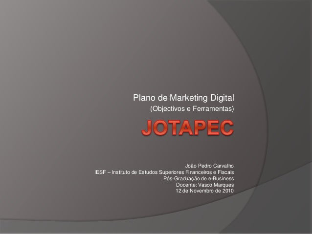 Plano de Marketing Digital (Objectivos e Ferramentas) João Pedro Carvalho IESF – Instituto de Estudos Superiores Financeir...