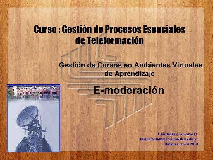 Luis Rafael Amario O. [email_address] Barinas, abril 2010 Gestión de Cursos en Ambientes Virtuales de Aprendizaje  E-moder...