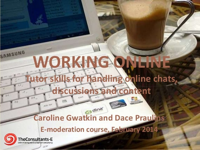WORKING ONLINE Tutor skills for handling online chats, discussions and content Caroline Gwatkin and Dace Praulins E-modera...