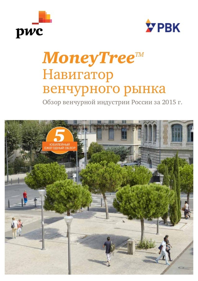 1 MoneyTreeTM Навигатор венчурного рынка Обзор венчурной индустрии России за 2015 г. 5юбилейный ежегодный обзор