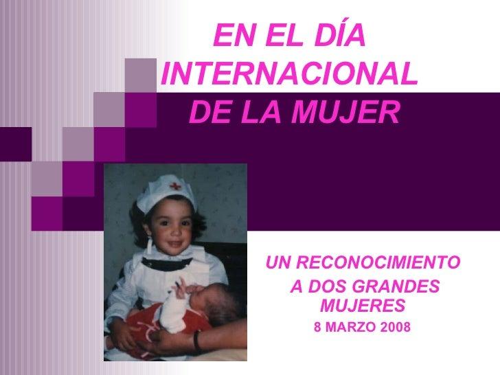 EN EL DÍA INTERNACIONAL  DE LA MUJER UN RECONOCIMIENTO A DOS GRANDES MUJERES 8 MARZO 2008
