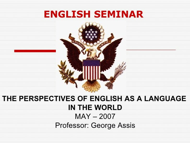 E n g l i s h s e m i n a r english seminar the perspectives of english as a language in the world may 2007 professor fandeluxe Choice Image