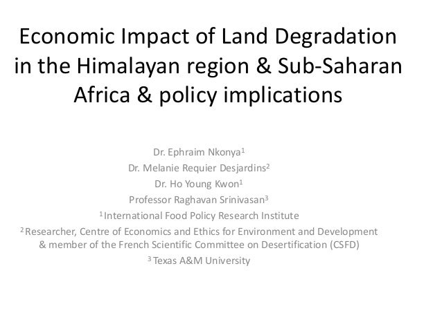 Economic Impact of Land Degradation in the Himalayan region & Sub-Saharan Africa & policy implications Dr. Ephraim Nkonya1...