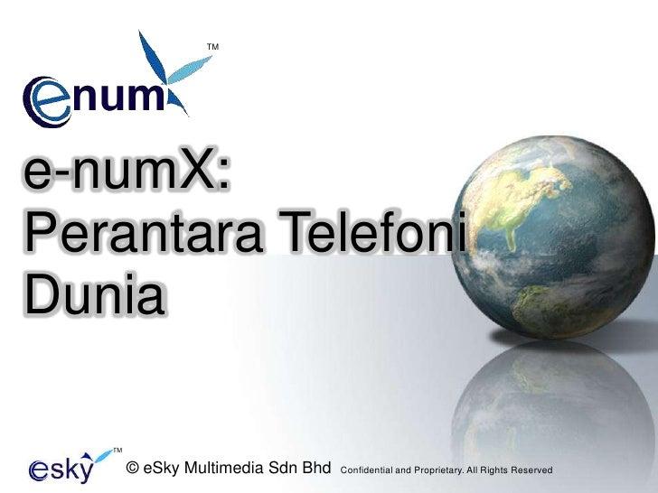 TM<br />e-numX:<br />PerantaraTelefoniDunia<br />TM<br />© eSky Multimedia Sdn Bhd  Confidential and Proprietary. All Righ...