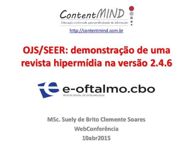 OJS/SEER: demonstração de uma revista hipermídia na versão 2.4.6 MSc. Suely de Brito Clemente Soares WebConferência 10abr2...