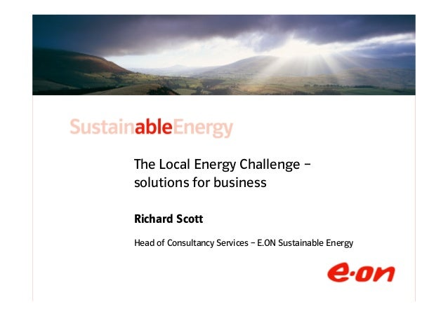 The Local Energy Challenge –              solutions for business              Richard Scott              Head of Consultan...