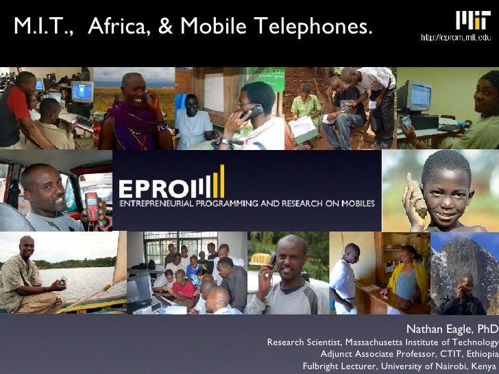 <ul><li>M.I.T.,  Africa, & Mobile Telephones. </li></ul>Nathan Eagle, PhD Research Scientist, Massachusetts Institute of T...