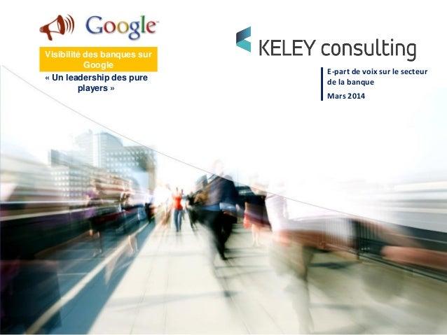 E-part de voix sur le secteur de la banque Mars 2014 Visibilité des banques sur Google « Un leadership des pure players »