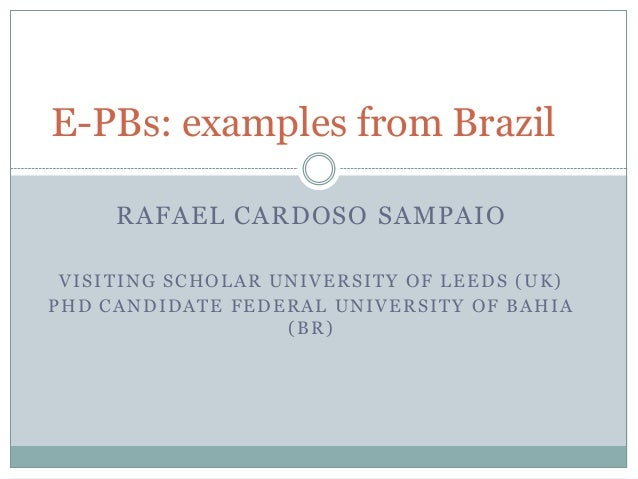 E-PBs: examples from Brazil     RAFAEL CARDOSO SAMPAIO VISITING SCHOLAR UNIVERSITY OF LEEDS (UK)PHD CANDIDATE FEDERAL UNIV...