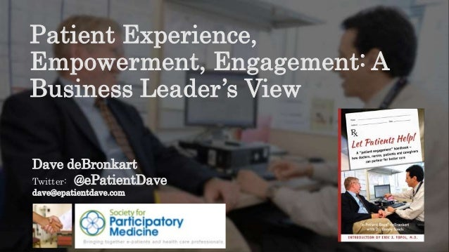 Dave deBronkart Twitter: @ePatientDave dave@epatientdave.com Patient Experience, Empowerment, Engagement: A Business Leade...