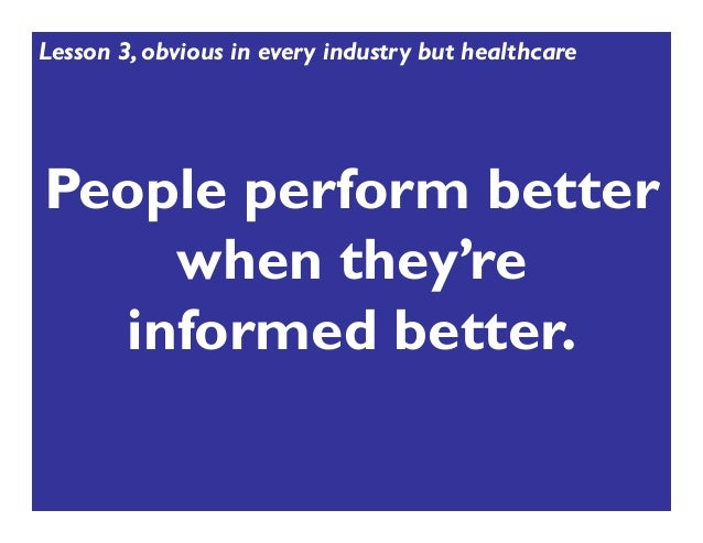 People perform better when they're informed better. Lesson 3, obvious in every industry but healthcare