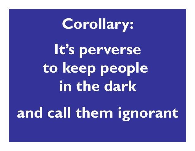 It's perverse to keep people in the dark and call them ignorant Corollary:
