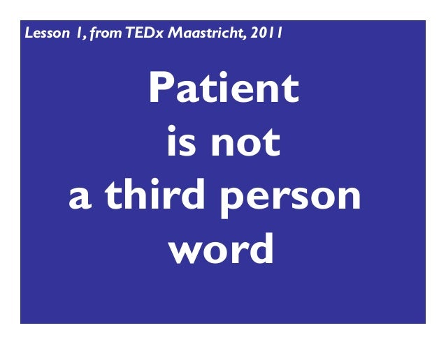 Patient is not a third person word Lesson 1, fromTEDx Maastricht, 2011