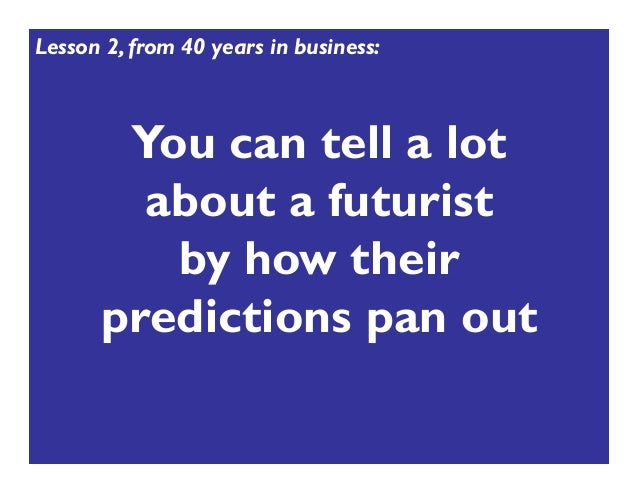 You can tell a lot about a futurist by how their predictions pan out Lesson 2, from 40 years in business: