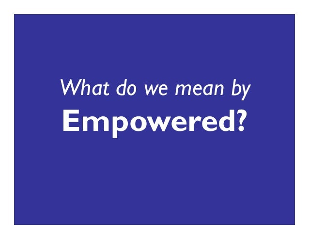 What do we mean by Empowered?