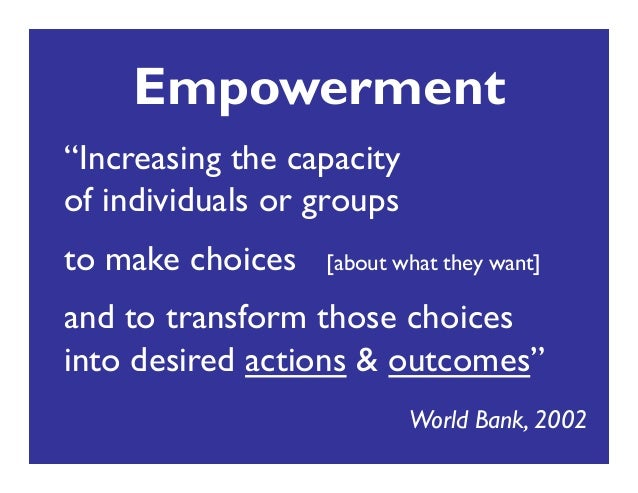 """Empowerment """"Increasing the capacity ! of individuals or groups"""" to make choices [about what they want]"""" and to transform ..."""