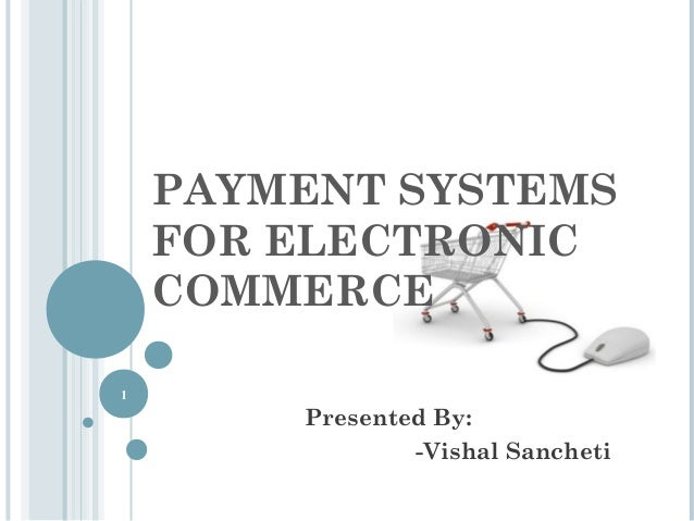 PAYMENT SYSTEMS FOR ELECTRONIC COMMERCE 1  Presented By: -Vishal Sancheti