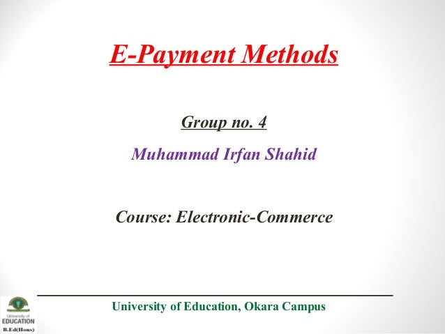 E-Payment Methods Group no. 4 Muhammad Irfan Shahid Course: Electronic-Commerce University of Education, Okara Campus