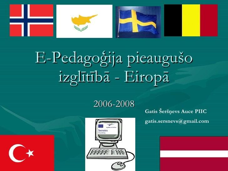 E-Pedagoģija pieaugušo izglītībā - Eiropā 2006-2008 Gatis Šeršņevs Auce PIIC [email_address]