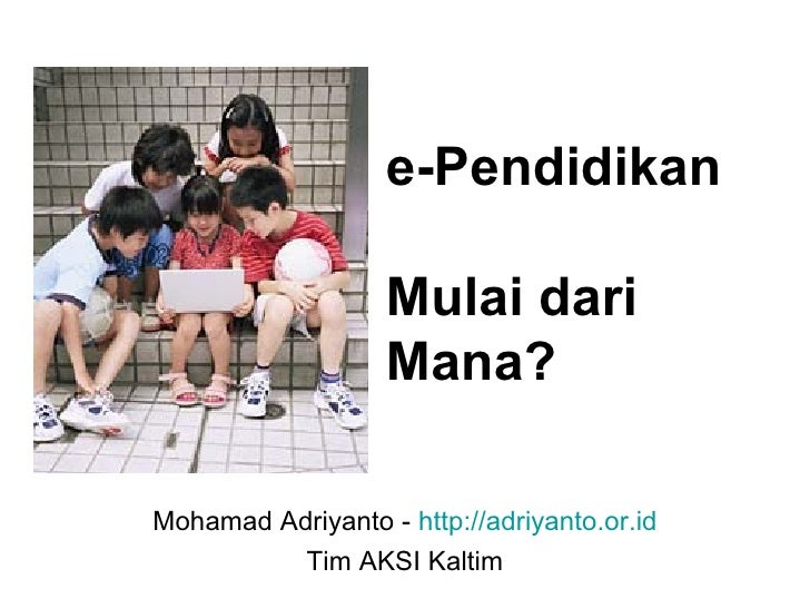 e-Pendidikan  Mulai dari Mana? Mohamad Adriyanto -  http://adriyanto.or.id Tim AKSI Kaltim