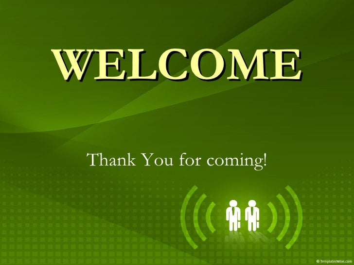 WELCOME Thank You for coming!