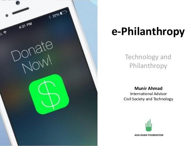 e-Philanthropy Technology and Philanthropy Munir Ahmad International Advisor Civil Society and Technology