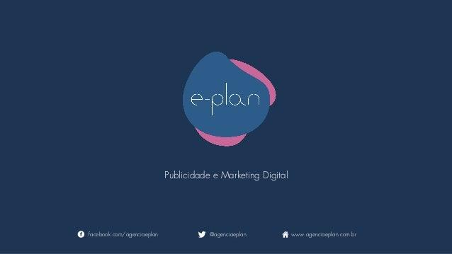 Publicidade e Marketing Digital facebook.com/agenciaeplan @agenciaeplan www.agenciaeplan.com.br