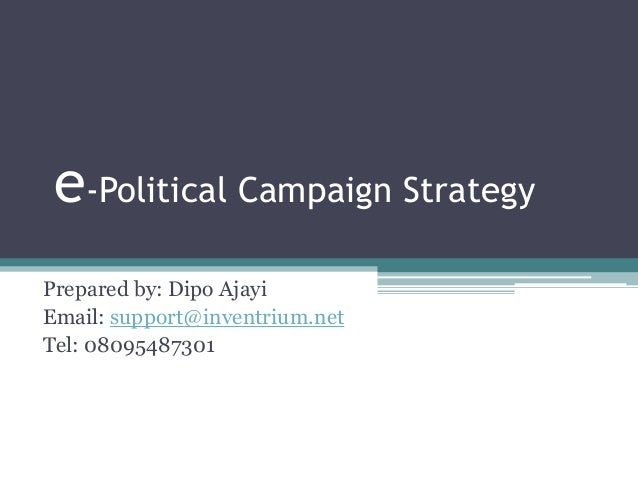 e-Political Campaign Strategy Prepared by: Dipo Ajayi Email: support@inventrium.net Tel: 08095487301