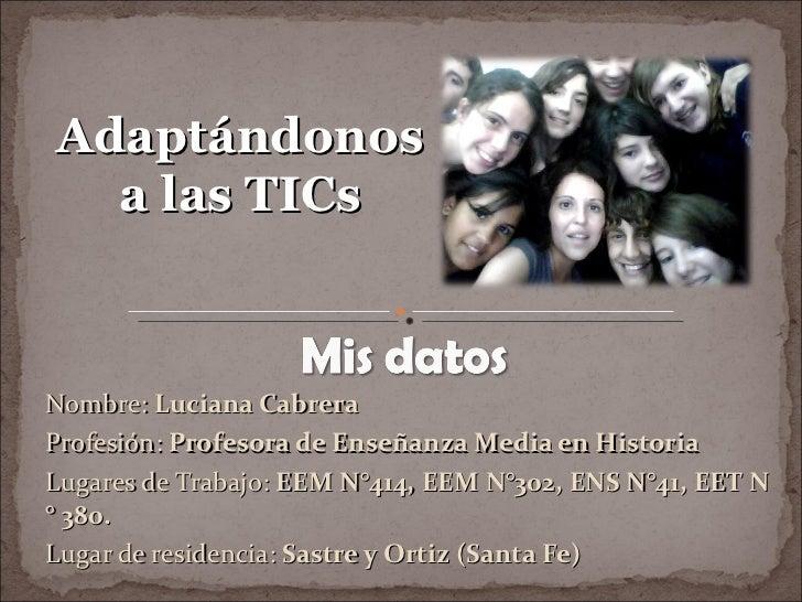 Nombre:   Luciana Cabrera Profesión:   Profesora de Enseñanza Media en Historia Lugares de Trabajo:   EEM N°414, EEM N°302...