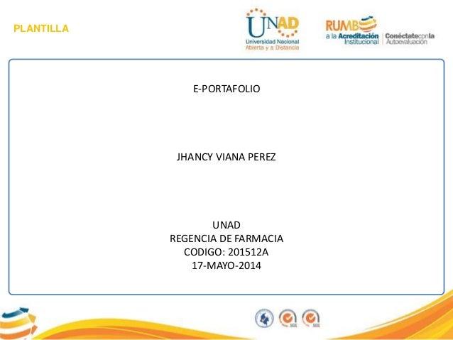 PLANTILLA E-PORTAFOLIO JHANCY VIANA PEREZ UNAD REGENCIA DE FARMACIA CODIGO: 201512A 17-MAYO-2014