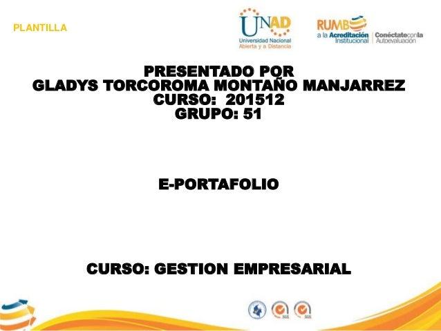 PLANTILLA PRESENTADO POR GLADYS TORCOROMA MONTAÑO MANJARREZ CURSO: 201512 GRUPO: 51 E-PORTAFOLIO CURSO: GESTION EMPRESARIAL